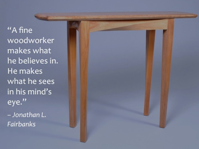 A fine woodworker makes what he believes in. He makes what he sees in his mind's eye. Jonathan L. Fairbanks
